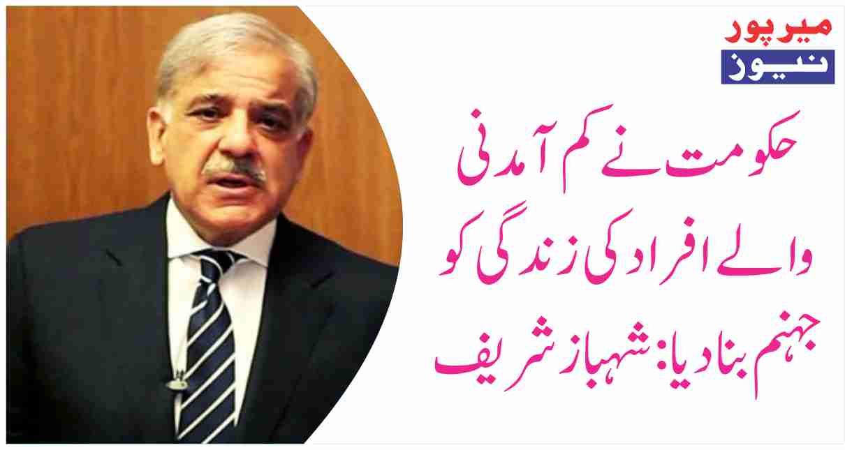 Government turned the lives of low-income people into hell: Shahbaz Sharif